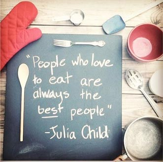 People who love to eat are the best people - Julia Childs